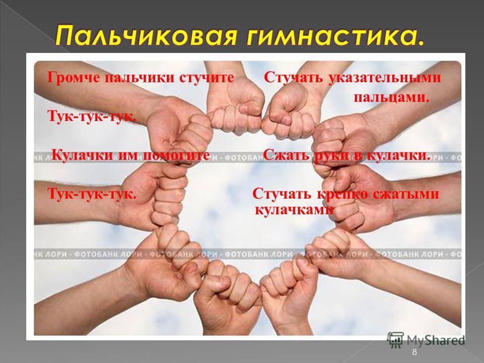 Громче пальчики стучите Стучать указательными пальцами. Тук-тук-тук. Кулачки им помогите Сжать руки в кулачки. Тук-тук-тук. Стучать крепко сжатыми кулачками 8