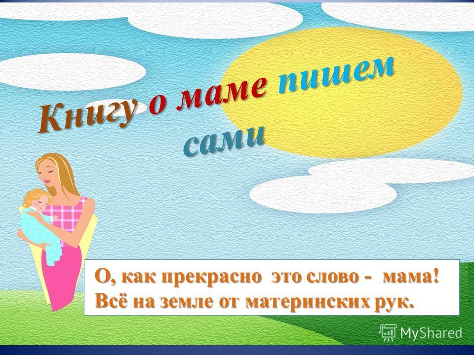Книгу о маме пишем сами О, как прекрасно это слово - мама! О, как прекрасно это слово - мама! Всё на земле от материнских рук. Всё на земле от материнских рук.