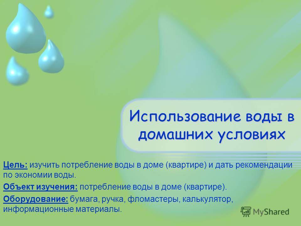Использование воды в домашних условиях Цель: изучить потребление воды в доме (квартире) и дать рекомендации по экономии воды. Объект изучения: потребление воды в доме (квартире). Оборудование: бумага, ручка, фломастеры, калькулятор, информационные ма