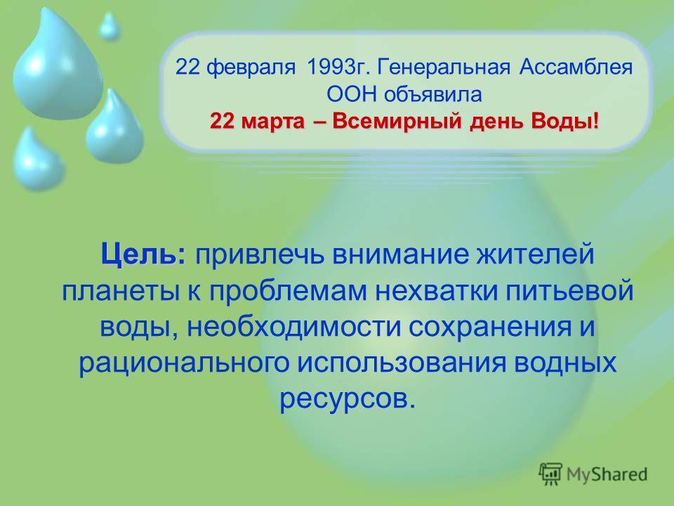 22 марта – Всемирный день Воды! 22 февраля 1993г. Генеральная Ассамблея ООН объявила 22 марта – Всемирный день Воды! Цель: привлечь внимание жителей планеты к проблемам нехватки питьевой воды, необходимости сохранения и рационального использования во