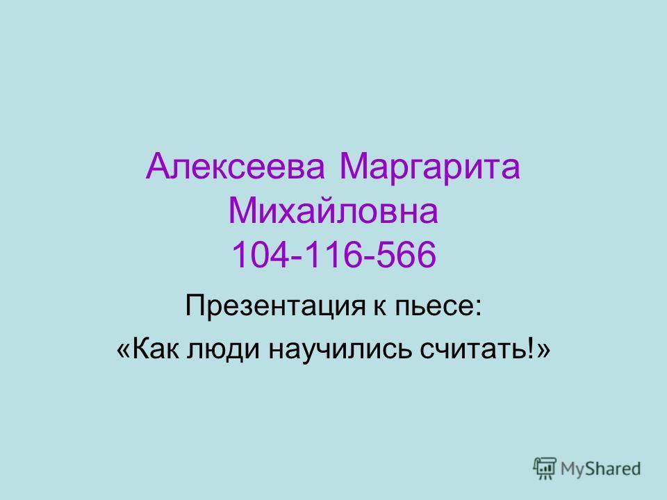 Алексеева Маргарита Михайловна 104-116-566 Презентация к пьесе: «Как люди научились считать!»