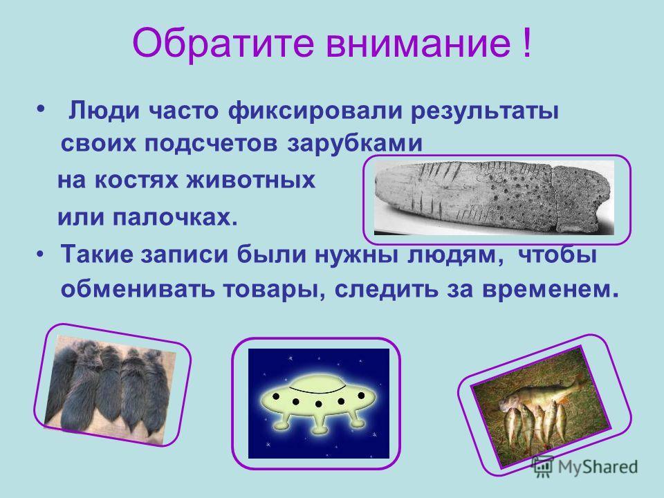 Обратите внимание ! Люди часто фиксировали результаты своих подсчетов зарубками на костях животных или палочках. Такие записи были нужны людям, чтобы обменивать товары, следить за временем.