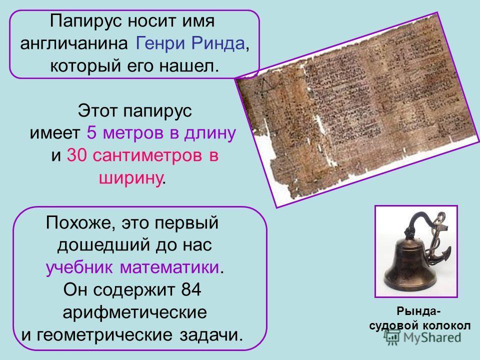Рында- судовой колокол Папирус носит имя англичанина Генри Ринда, который его нашел. Этот папирус имеет 5 метров в длину и 30 сантиметров в ширину. Похоже, это первый дошедший до нас учебник математики. Он содержит 84 арифметические и геометрические