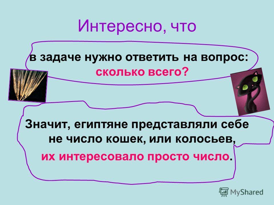 Интересно, что в задаче нужно ответить на вопрос: сколько всего? Значит, египтяне представляли себе не число кошек, или колосьев, их интересовало просто число.