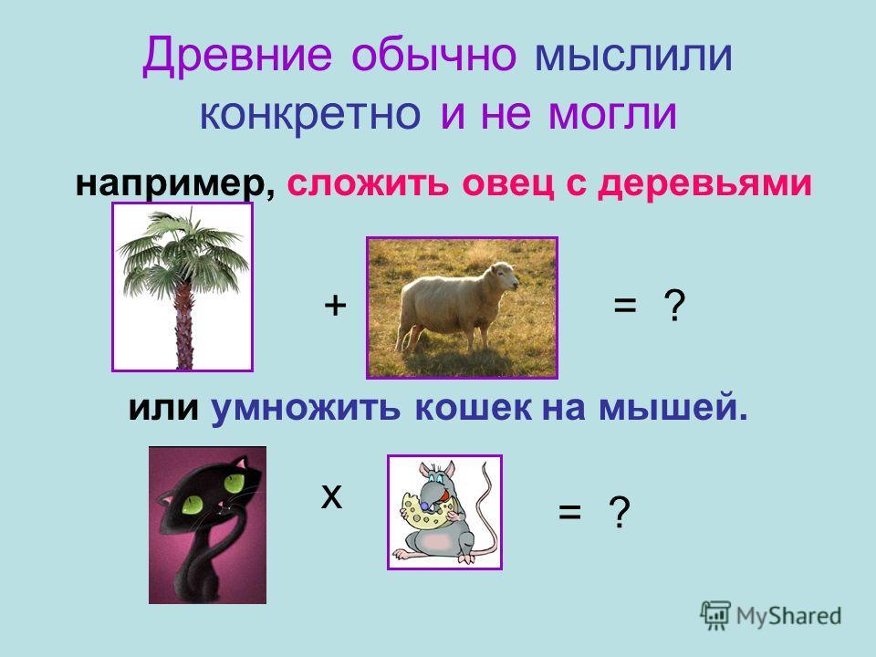 Древние обычно мыслили конкретно и не могли например, сложить овец с деревьями или умножить кошек на мышей. += ? х