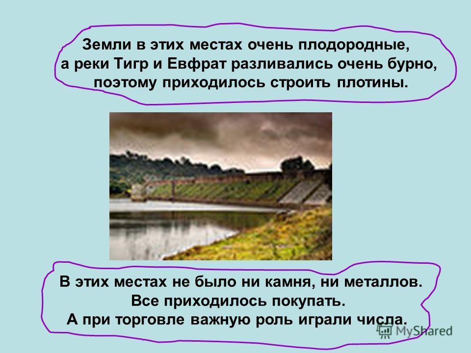 Земли в этих местах очень плодородные, а реки Тигр и Евфрат разливались очень бурно, поэтому приходилось строить плотины. В этих местах не было ни камня, ни металлов. Все приходилось покупать. А при торговле важную роль играли числа.