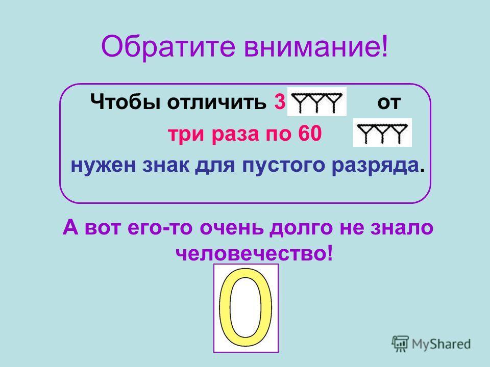 Обратите внимание! Чтобы отличить 3 от три раза по 60 нужен знак для пустого разряда. А вот его-то очень долго не знало человечество!