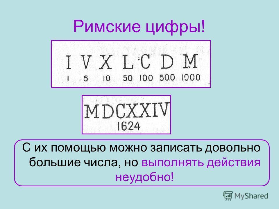 Римские цифры! С их помощью можно записать довольно большие числа, но выполнять действия неудобно!