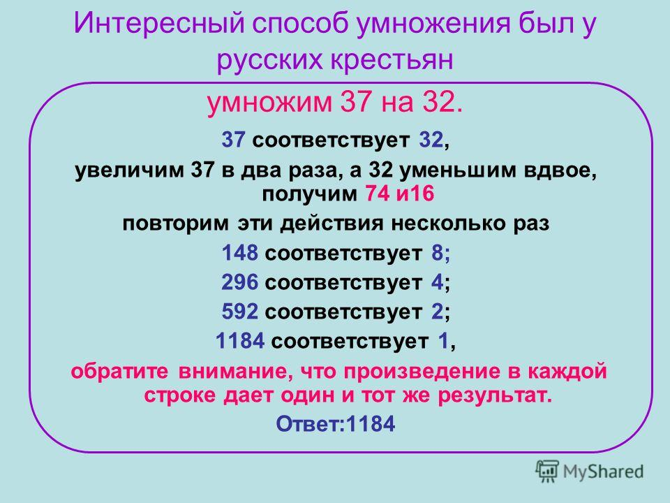 Интересный способ умножения был у русских крестьян умножим 37 на 32. 37 соответствует 32, увеличим 37 в два раза, а 32 уменьшим вдвое, получим 74 и16 повторим эти действия несколько раз 148 соответствует 8; 296 соответствует 4; 592 соответствует 2; 1