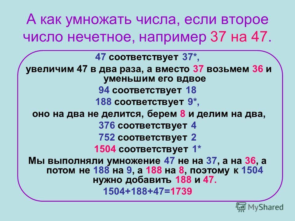 А как умножать числа, если второе число нечетное, например 37 на 47. 47 соответствует 37*, увеличим 47 в два раза, а вместо 37 возьмем 36 и уменьшим его вдвое 94 соответствует 18 188 соответствует 9*, оно на два не делится, берем 8 и делим на два, 37
