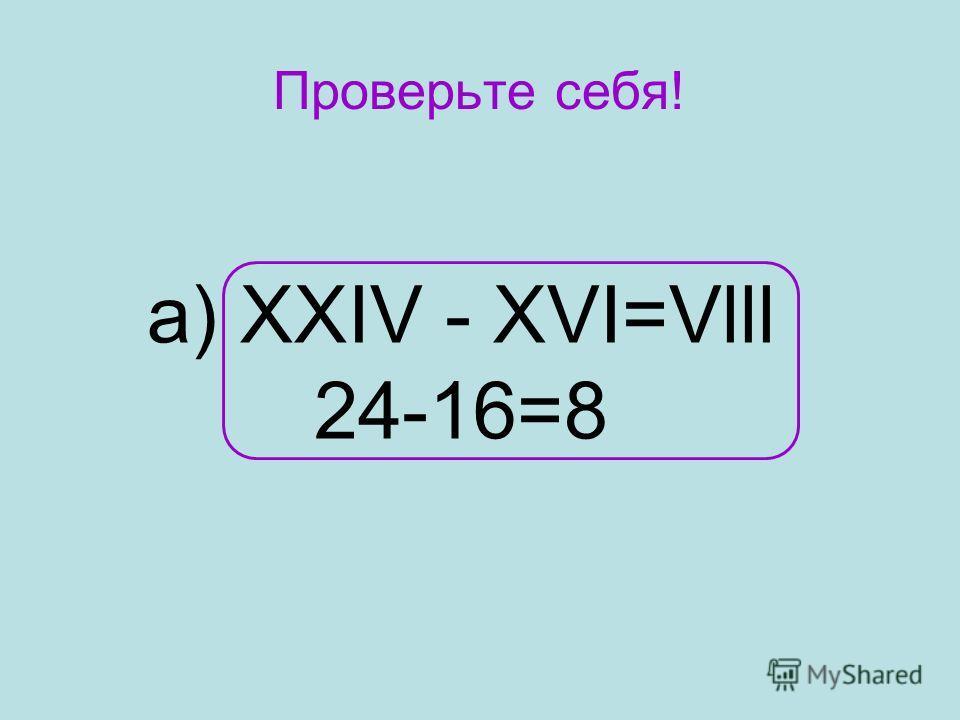 Проверьте себя! а) XXIV - XVI=Vlll 24-16=8