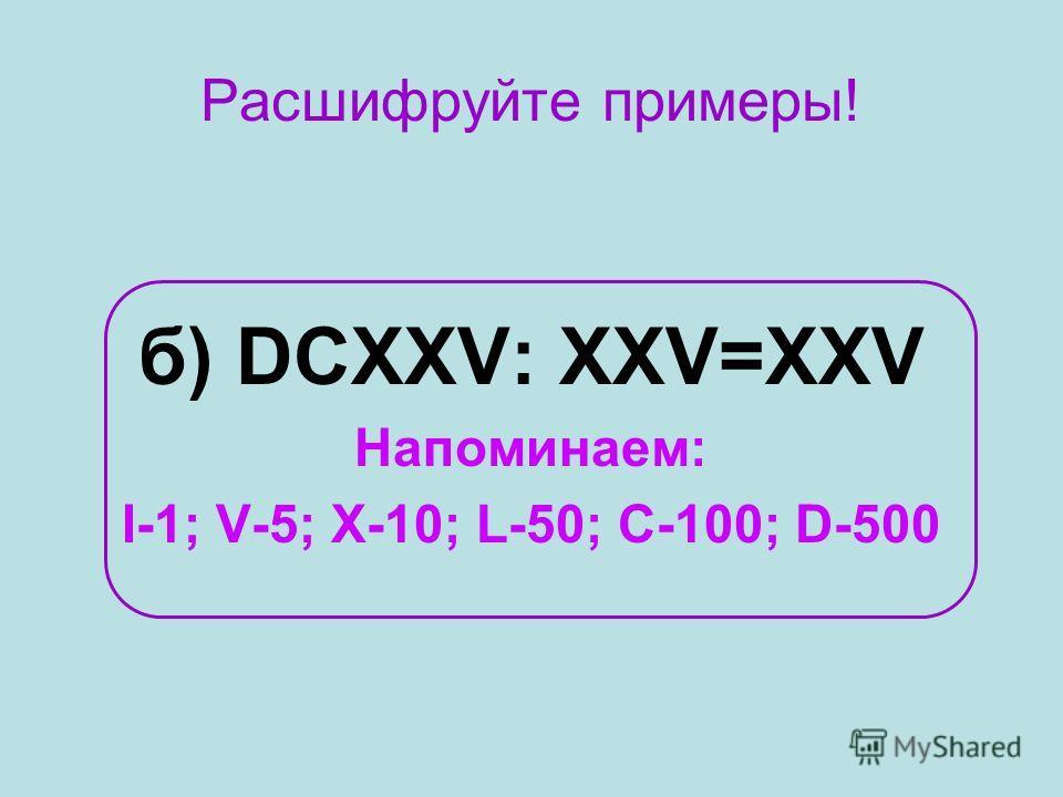 Расшифруйте примеры! б) DCXXV: XXV=XXV Напоминаем: I-1; V-5; X-10; L-50; C-100; D-500