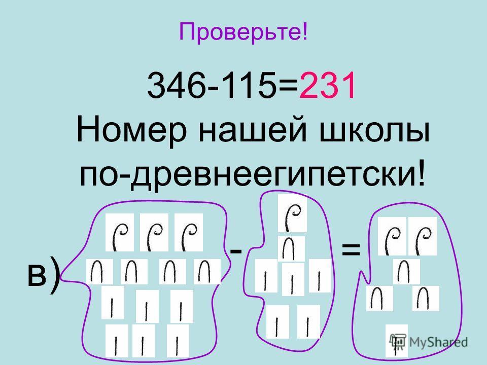 Проверьте! 346-115=231 Номер нашей школы по-древнеегипетски! - = в)