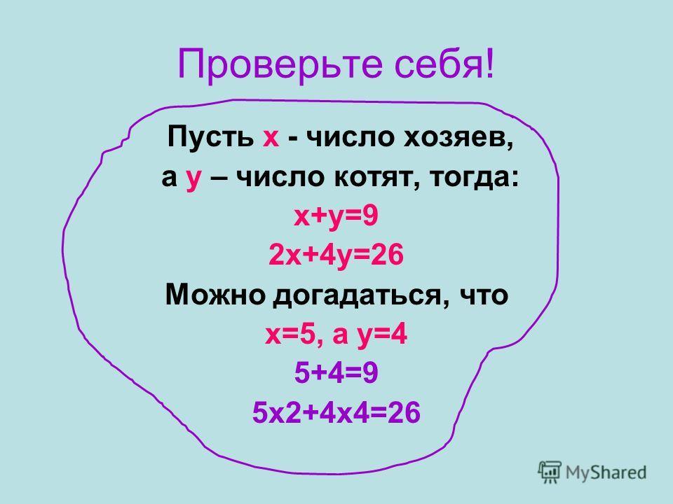 Проверьте себя! Пусть х - число хозяев, а у – число котят, тогда: х+у=9 2х+4у=26 Можно догадаться, что х=5, а у=4 5+4=9 5х2+4х4=26