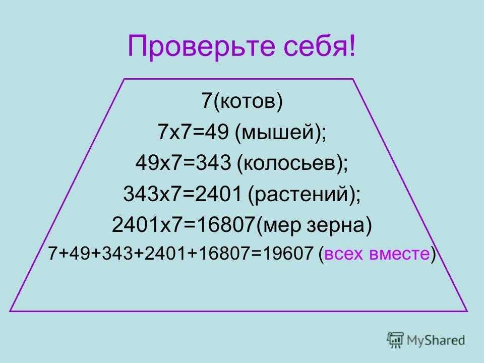 Проверьте себя! 7(котов) 7х7=49 (мышей); 49х7=343 (колосьев); 343х7=2401 (растений); 2401х7=16807(мер зерна) 7+49+343+2401+16807=19607 (всех вместе)