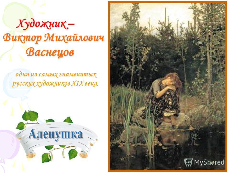 Художник – Виктор Михайлович Васнецов Художник – Виктор Михайлович Васнецов один из самых знаменитых русских художников XIX века.