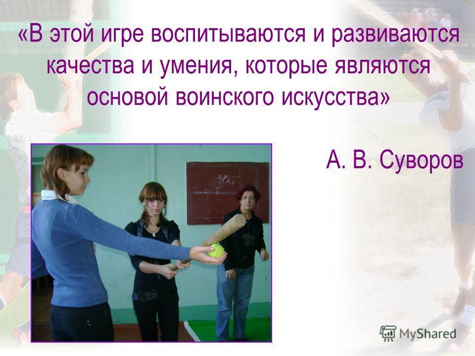 «В этой игре воспитываются и развиваются качества и умения, которые являются основой воинского искусства» А. В. Суворов