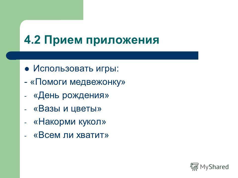 4.2 Прием приложения Использовать игры: - «Помоги медвежонку» - «День рождения» - «Вазы и цветы» - «Накорми кукол» - «Всем ли хватит»
