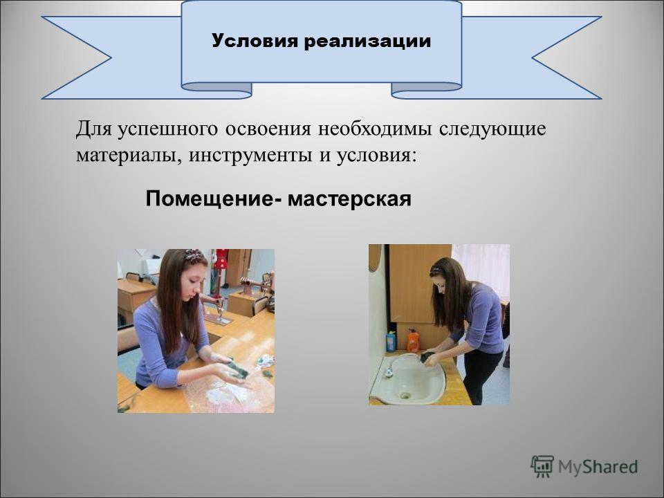 Для успешного освоения необходимы следующие материалы, инструменты и условия: Условия реализации Помещение- мастерская