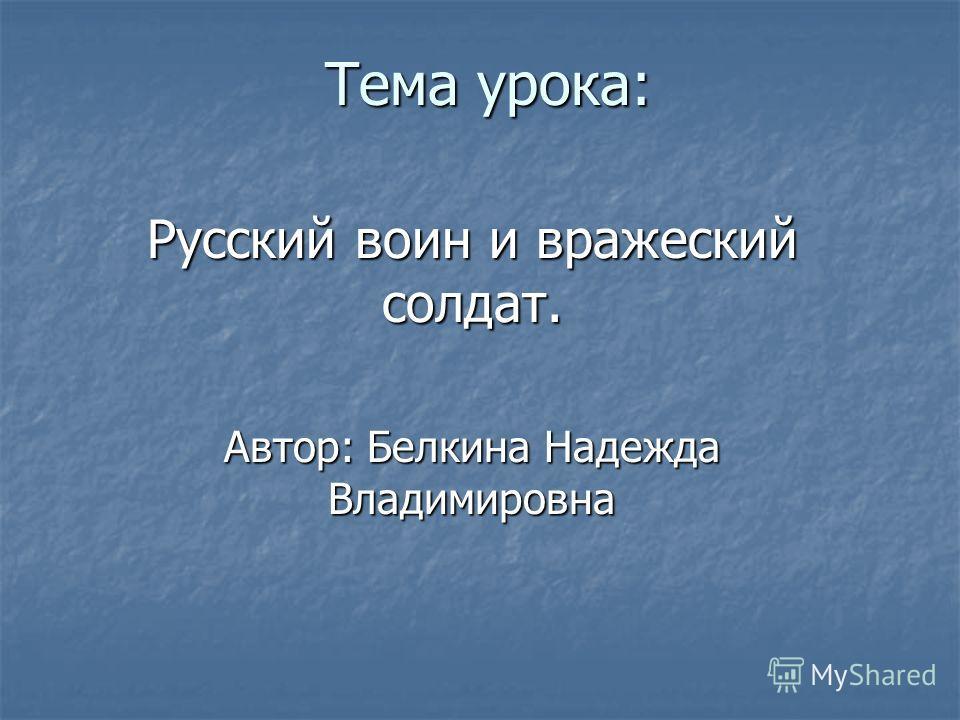 Тема урока: Русский воин и вражеский солдат. Автор: Белкина Надежда Владимировна