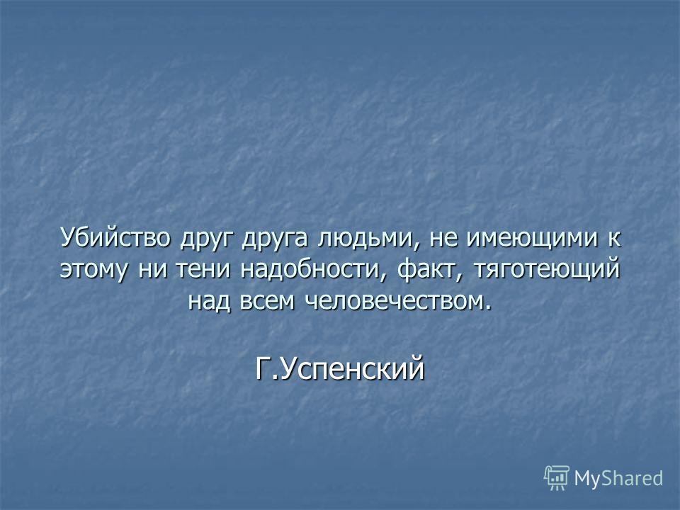 Убийство друг друга людьми, не имеющими к этому ни тени надобности, факт, тяготеющий над всем человечеством. Г.Успенский