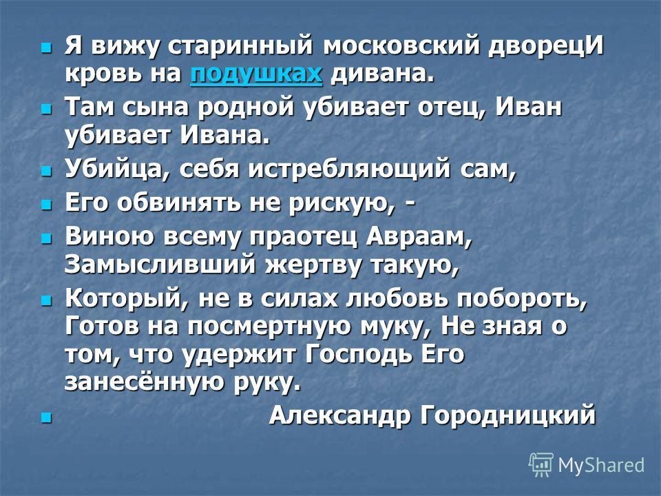 Я вижу старинный московский дворецИ кровь на подушках дивана. Я вижу старинный московский дворецИ кровь на подушках дивана.подушках Там сына родной убивает отец, Иван убивает Ивана. Там сына родной убивает отец, Иван убивает Ивана. Убийца, себя истре