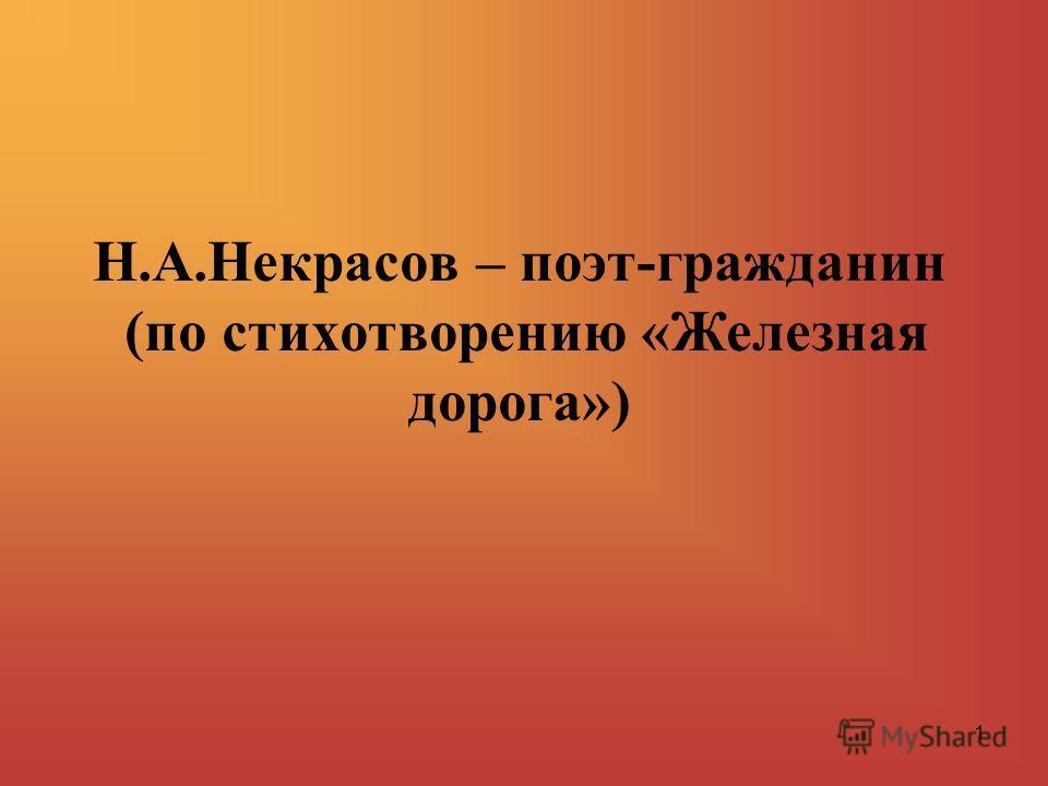 1 Н.А.Некрасов – поэт-гражданин (по стихотворению «Железная дорога»)