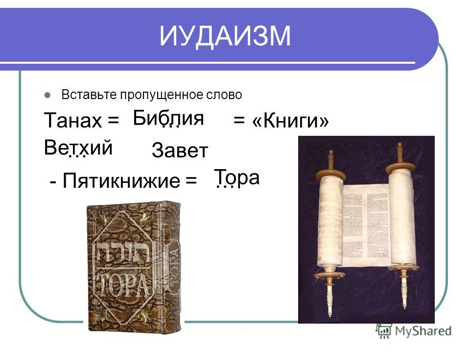 ИУДАИЗМ Вставьте пропущенное слово Танах = … = «Книги» … Завет - Пятикнижие = … Библия Ветхий Тора