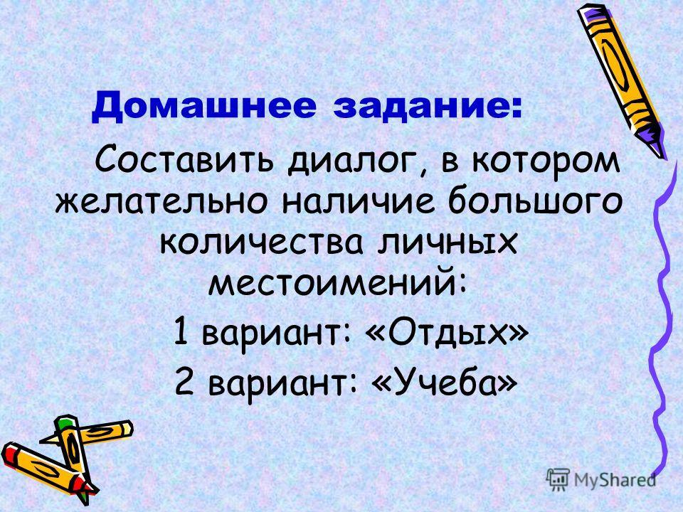 Домашнее задание: Составить диалог, в котором желательно наличие большого количества личных местоимений: 1 вариант: «Отдых» 2 вариант: «Учеба»
