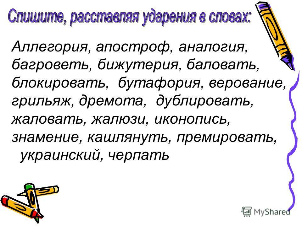 Аллегория, апостроф, аналогия, багроветь, бижутерия, баловать, блокировать, бутафория, верование, грильяж, дремота, дублировать, жаловать, жалюзи, иконопись, знамение, кашлянуть, премировать, украинский, черпать