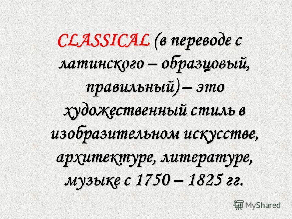 CLASSICAL (в переводе с латинского – образцовый, правильный) – это художественный стиль в изобразительном искусстве, архитектуре, литературе, музыке с 1750 – 1825 гг.