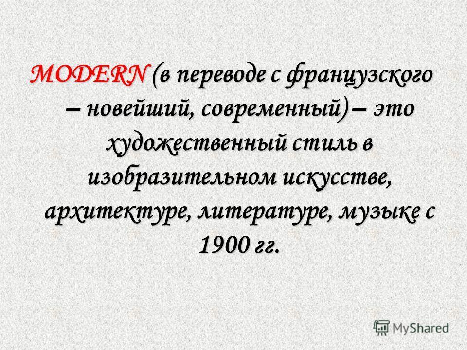 MODERN (в переводе с французского – новейший, современный) –это художественный стиль в изобразительном искусстве, архитектуре, литературе, музыке с 1900 гг. MODERN (в переводе с французского – новейший, современный) – это художественный стиль в изобр