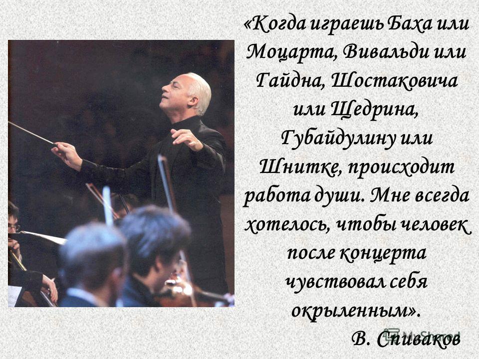 «Когда играешь Баха или Моцарта, Вивальди или Гайдна, Шостаковича или Щедрина, Губайдулину или Шнитке, происходит работа души. Мне всегда хотелось, чтобы человек после концерта чувствовал себя окрыленным». В. Спиваков