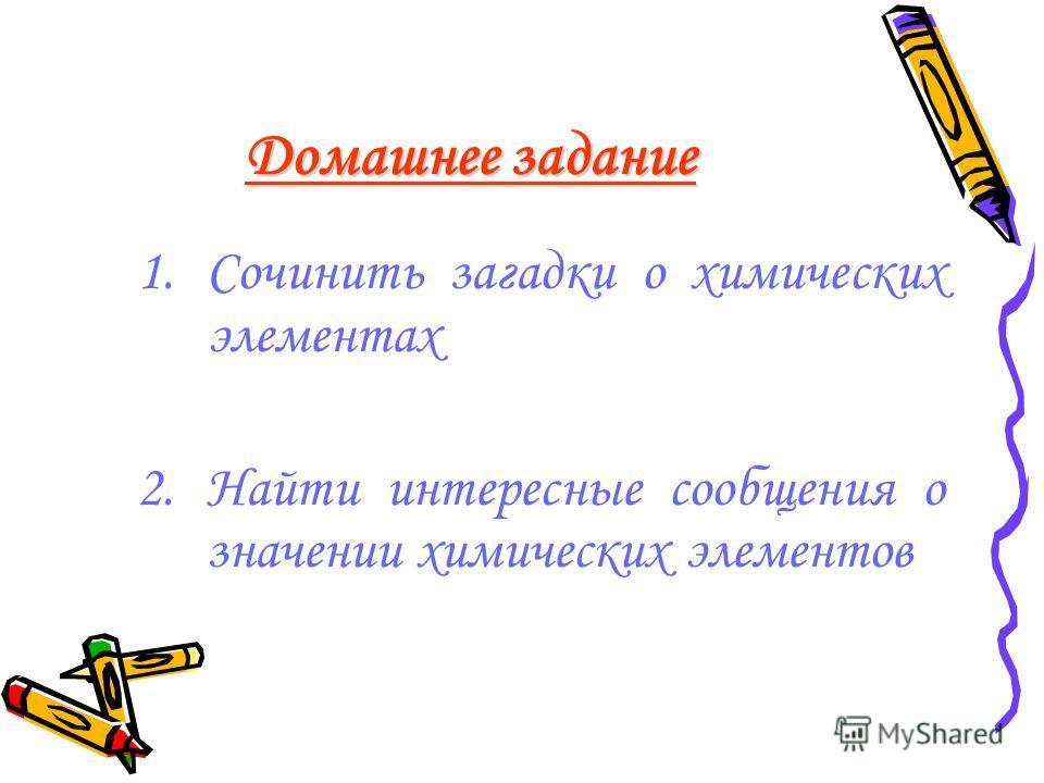 Домашнее задание 1.Сочинить загадки о химических элементах 2.Найти интересные сообщения о значении химических элементов