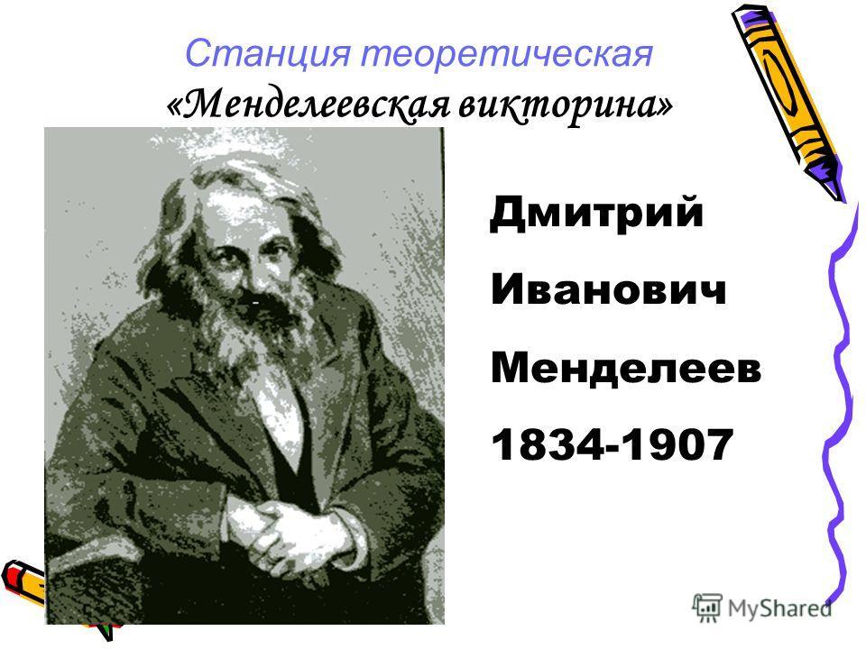 Станция теоретическая «Менделеевская викторина» Дмитрий Иванович Менделеев 1834-1907