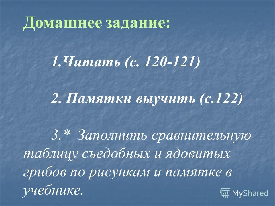 Домашнее задание: 1.Читать (с. 120-121) 2. Памятки выучить (с.122) 3.* Заполнить сравнительную таблицу съедобных и ядовитых грибов по рисункам и памятке в учебнике.