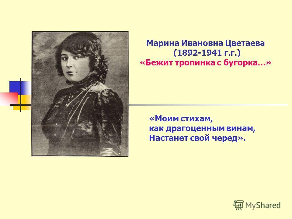 Марина Ивановна Цветаева (1892-1941 г.г.) «Бежит тропинка с бугорка…» «Моим стихам, как драгоценным винам, Настанет свой черед».