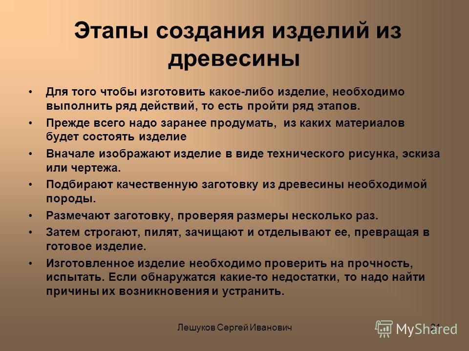 Лешуков Сергей Иванович21 Этапы создания изделий из древесины Для того чтобы изготовить какое-либо изделие, необходимо выполнить ряд действий, то есть пройти ряд этапов. Прежде всего надо заранее продумать, из каких материалов будет состоять изделие