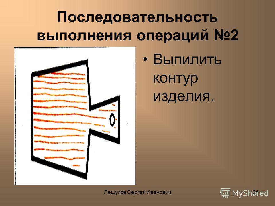 Лешуков Сергей Иванович24 Последовательность выполнения операций 2 Выпилить контур изделия.