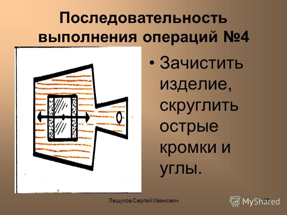 Лешуков Сергей Иванович26 Последовательность выполнения операций 4 Зачистить изделие, скруглить острые кромки и углы.