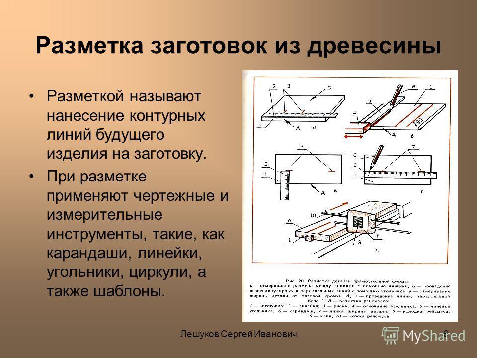 Лешуков Сергей Иванович6 Разметка заготовок из древесины Разметкой называют нанесение контурных линий будущего изделия на заготовку. При разметке применяют чертежные и измерительные инструменты, такие, как карандаши, линейки, угольники, циркули, а та