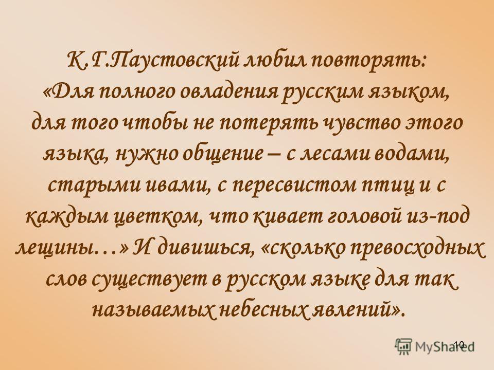 10 К.Г.Паустовский любил повторять: «Для полного овладения русским языком, для того чтобы не потерять чувство этого языка, нужно общение – с лесами водами, старыми ивами, с пересвистом птиц и с каждым цветком, что кивает головой из-под лещины…» И див
