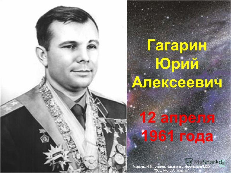 Гагарин Юрий Алексеевич 12 апреля 1961 года 4 Маркина Н.В., учитель физики и информатики МОУ СОШ 3 с.Алакуртти