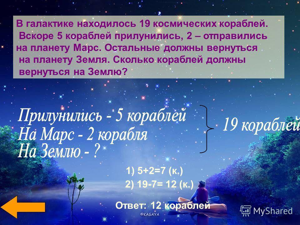 В галактике находилось 19 космических кораблей. Вскоре 5 кораблей прилунились, 2 – отправились на планету Марс. Остальные должны вернуться на планету Земля. Сколько кораблей должны вернуться на Землю? 1) 5+2=7 (к.) 2) 19-7= 12 (к.) Ответ: 12 кораблей