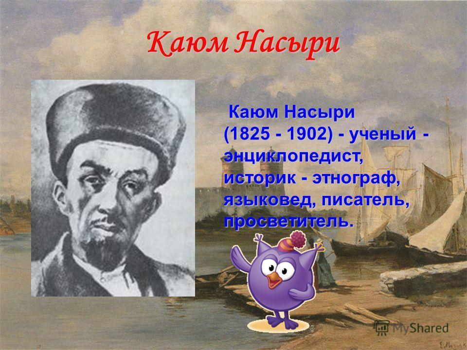 Каюм Насыри Каюм Насыри Каюм Насыри (1825 - 1902) - ученый - энциклопедист, историк - этнограф, языковед, писатель, просветитель.