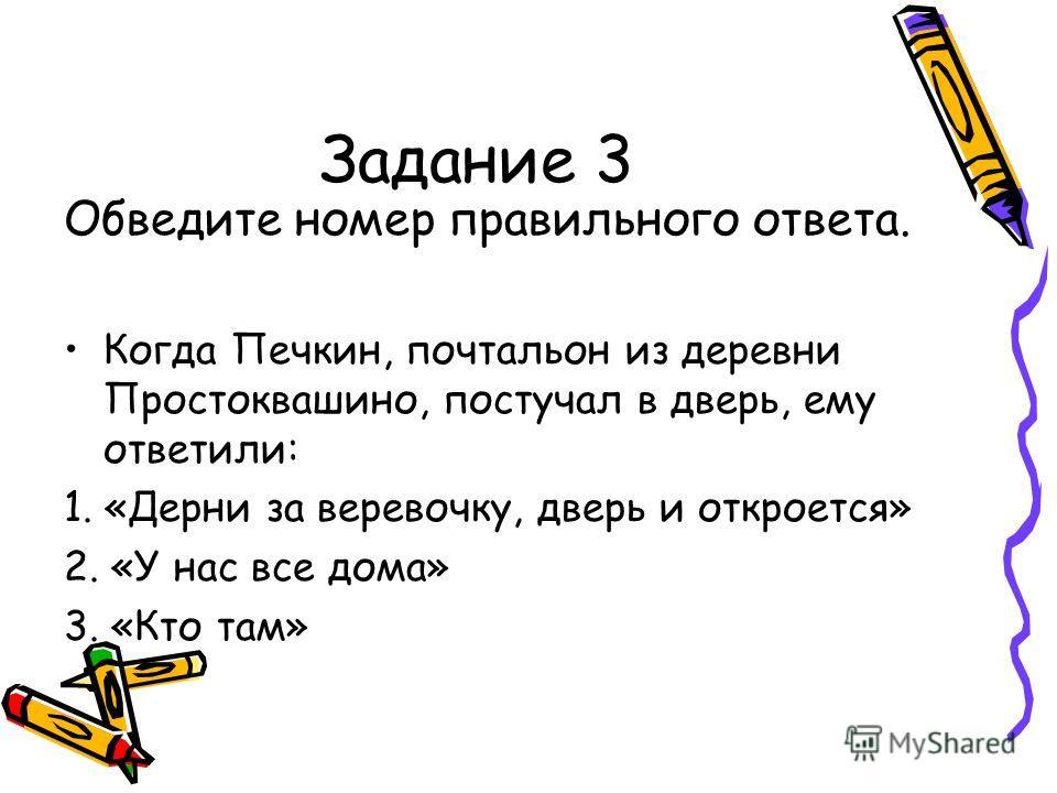 Задание 3 Обведите номер правильного ответа. Когда Печкин, почтальон из деревни Простоквашино, постучал в дверь, ему ответили: 1. «Дерни за веревочку, дверь и откроется» 2. «У нас все дома» 3. «Кто там»