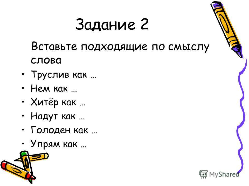 Задание 2 Вставьте подходящие по смыслу слова Труслив как … Нем как … Хитёр как … Надут как … Голоден как … Упрям как …