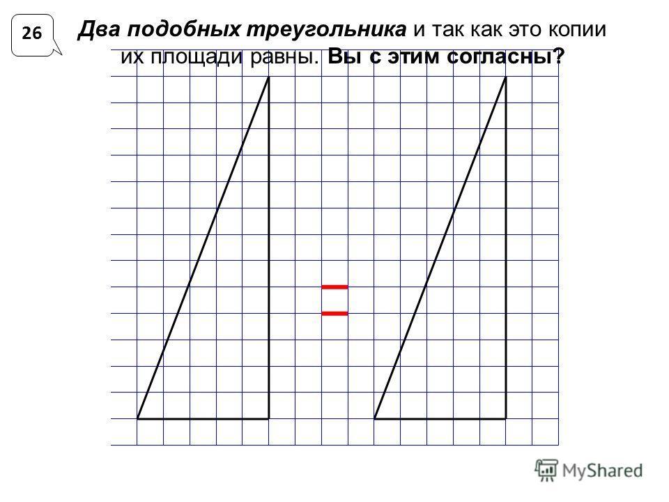 Два подобных треугольника и так как это копии их площади равны. Вы с этим согласны? 26
