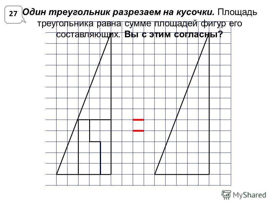 Один треугольник разрезаем на кусочки. Площадь треугольника равна сумме площадей фигур его составляющих. Вы с этим согласны? 27