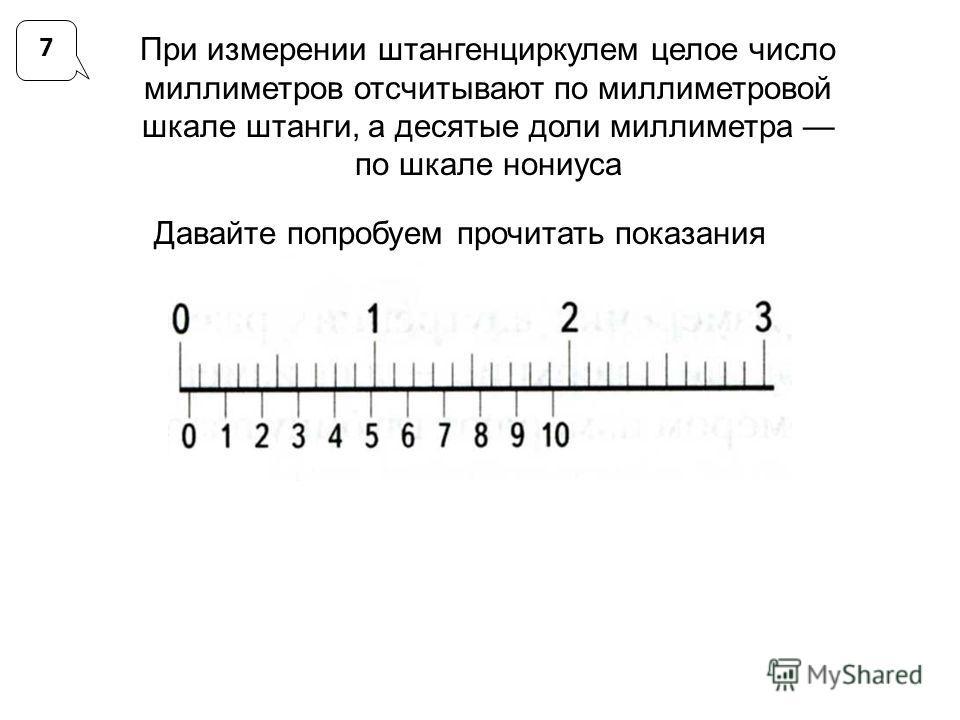 7 При измерении штангенциркулем целое число миллиметров отсчитывают по миллиметровой шкале штанги, а десятые доли миллиметра по шкале нониуса Давайте попробуем прочитать показания